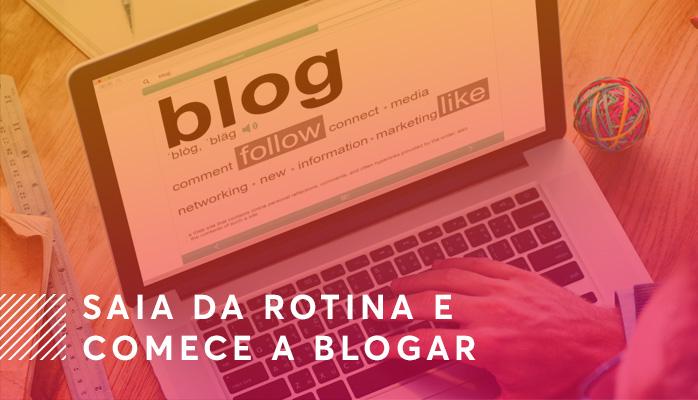 Saia da Rotina e Comece a Blogar - Veja as Dicas